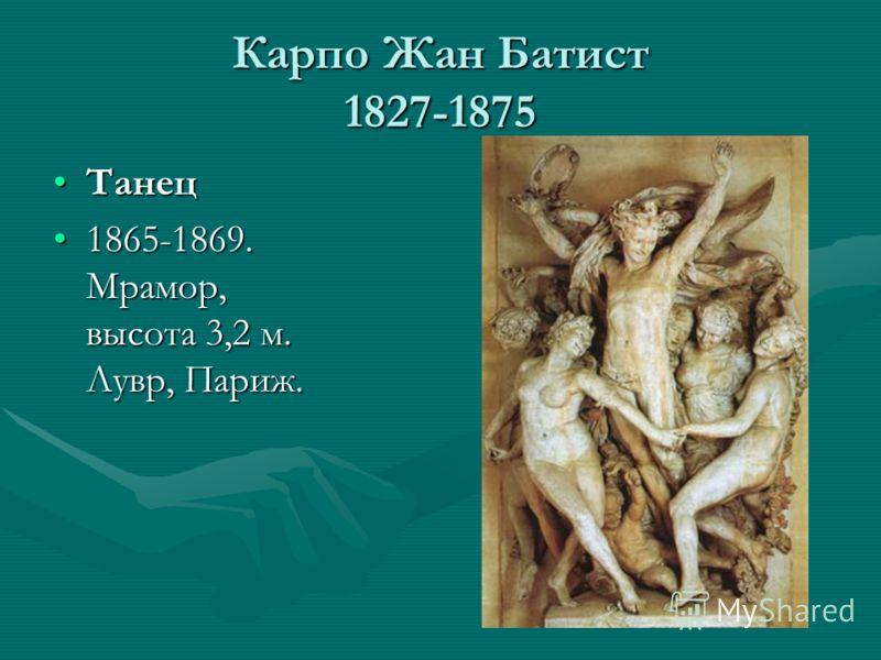 Карпо Жан Батист 1827-1875 ТанецТанец 1865-1869. Мрамор, высота 3,2 м. Лувр, Париж.1865-1869. Мрамор, высота 3,2 м. Лувр, Париж.