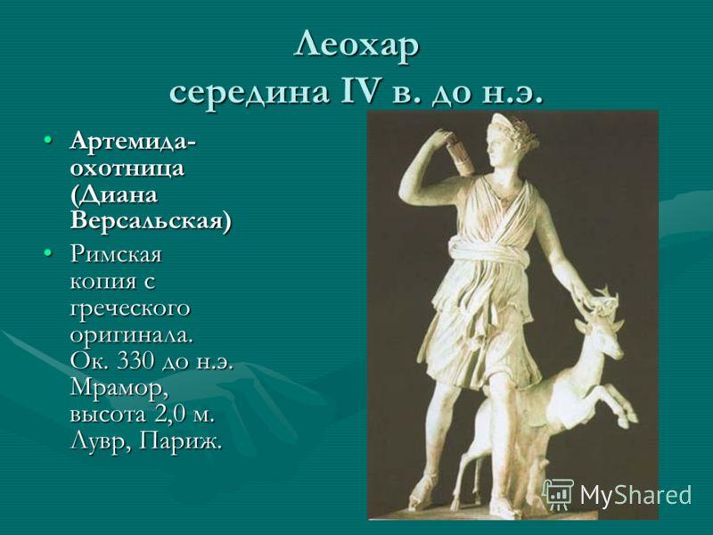 Леохар середина IV в. до н.э. Артемида- охотница (Диана Версальская)Артемида- охотница (Диана Версальская) Римская копия с греческого оригинала. Ок. 330 до н.э. Мрамор, высота 2,0 м. Лувр, Париж.Римская копия с греческого оригинала. Ок. 330 до н.э. М
