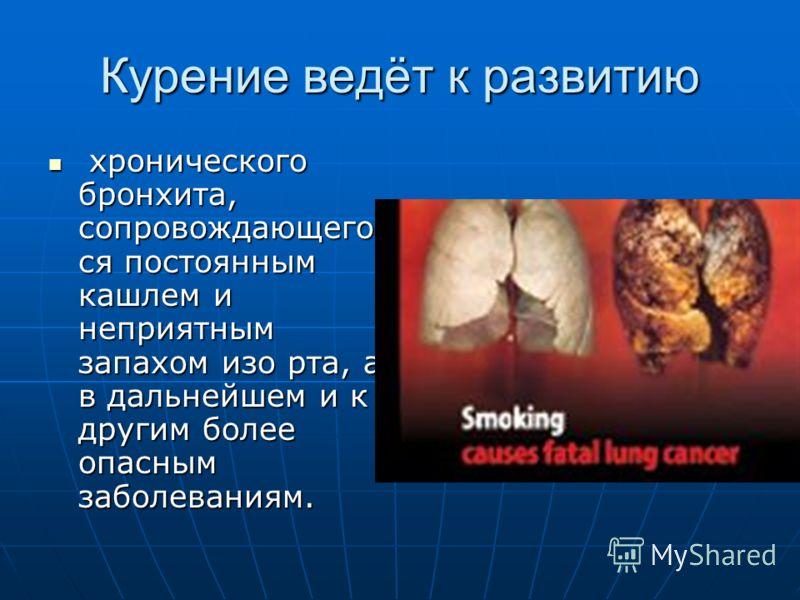 Курение ведёт к развитию хронического бронхита, сопровождающего ся постоянным кашлем и неприятным запахом изо рта, а в дальнейшем и к другим более опасным заболеваниям. хронического бронхита, сопровождающего ся постоянным кашлем и неприятным запахом