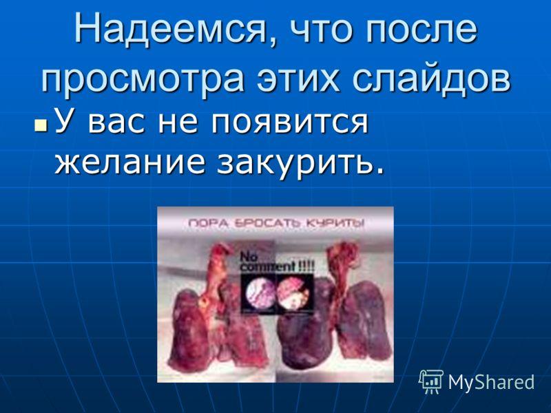 Надеемся, что после просмотра этих слайдов У вас не появится желание закурить. У вас не появится желание закурить.