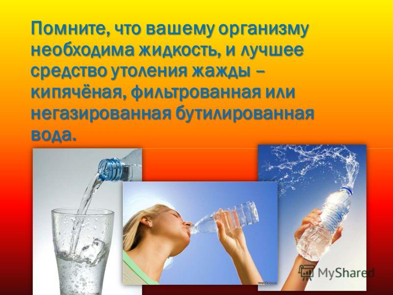 Помните, что вашему организму необходима жидкость, и лучшее средство утоления жажды – кипячёная, фильтрованная или негазированная бутилированная вода.