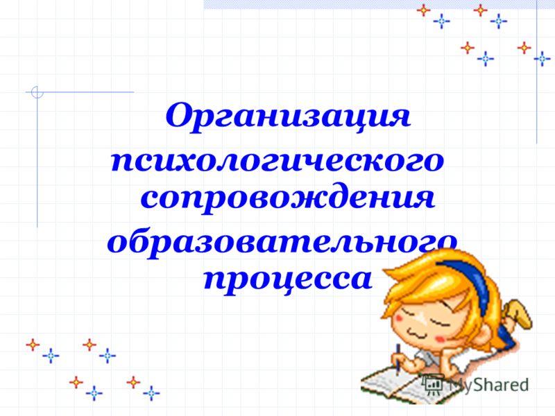 Организация психологического сопровождения образовательного процесса