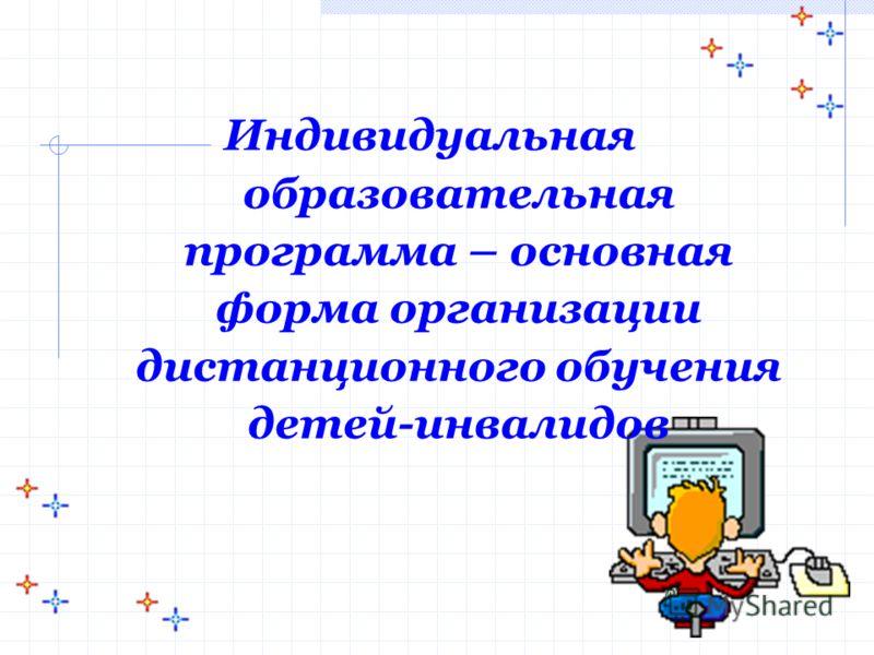 Индивидуальная образовательная программа – основная форма организации дистанционного обучения детей-инвалидов