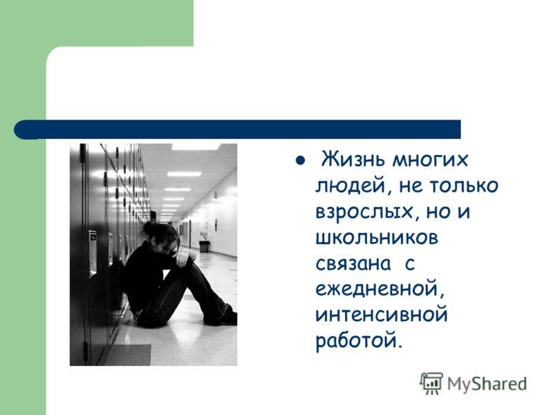 Жизнь многих людей, не только взрослых, но и школьников связана с ежедневной, интенсивной работой.