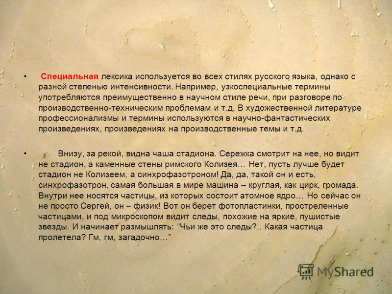 Специальная лексика используется во всех стилях русского языка, однако с разной степенью интенсивности. Например, узкоспециальные термины употребляются преимущественно в научном стиле речи, при разговоре по производственно-техническим проблемам и т.д