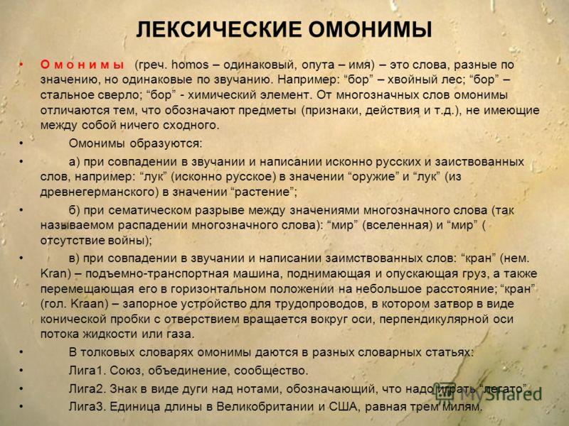 ЛЕКСИЧЕСКИЕ ОМОНИМЫ О м о н и м ы (греч. homos – одинаковый, опута – имя) – это слова, разные по значению, но одинаковые по звучанию. Например: бор – хвойный лес; бор – стальное сверло; бор - химический элемент. От многозначных слов омонимы отличаютс