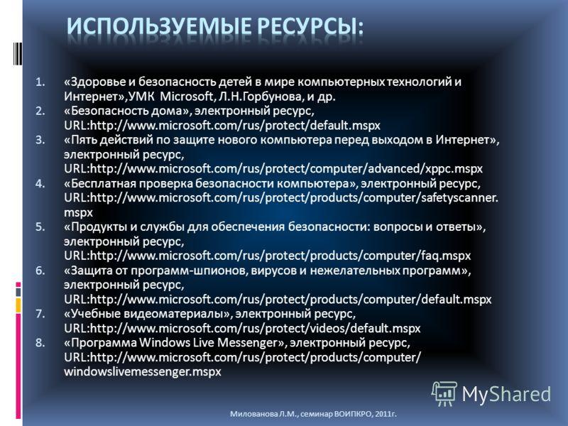1. «Здоровье и безопасность детей в мире компьютерных технологий и Интернет»,УМК Microsoft, Л.Н.Горбунова, и др. 2. «Безопасность дома», электронный ресурс, URL:http://www.microsoft.com/rus/protect/default.mspx 3. «Пять действий по защите нового комп