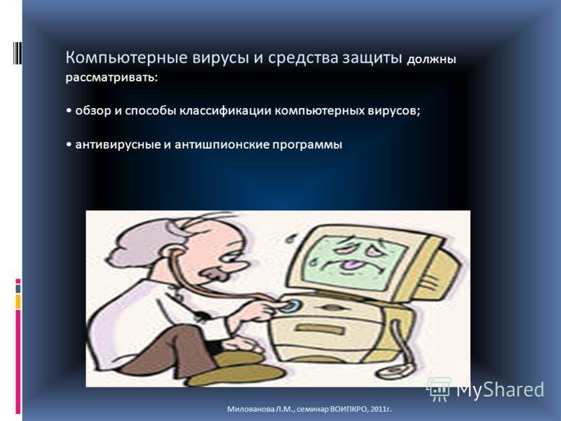 Компьютерные вирусы и средства защиты должны рассматривать: обзор и способы классификации компьютерных вирусов; антивирусные и антишпионские программы Милованова Л.М., семинар ВОИПКРО, 2011г.