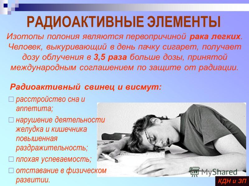 РАДИОАКТИВНЫЕ ЭЛЕМЕНТЫ расстройство сна и аппетита; нарушение деятельности желудка и кишечника повышенная раздражительность; плохая успеваемость; отставание в физическом развитии. КДН и ЗП Изотопы полония являются первопричиной рака легких. Человек,