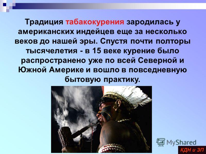 Традиция табакокурения зародилась у американских индейцев еще за несколько веков до нашей эры. Спустя почти полторы тысячелетия - в 15 веке курение было распространено уже по всей Северной и Южной Америке и вошло в повседневную бытовую практику. КДН