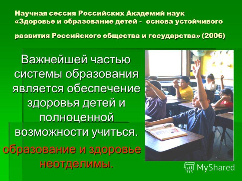 Научная сессия Российских Академий наук «Здоровье и образование детей - основа устойчивого развития Российского общества и государства» (2006) Важнейшей частью системы образования является обеспечение здоровья детей и полноценной возможности учиться.