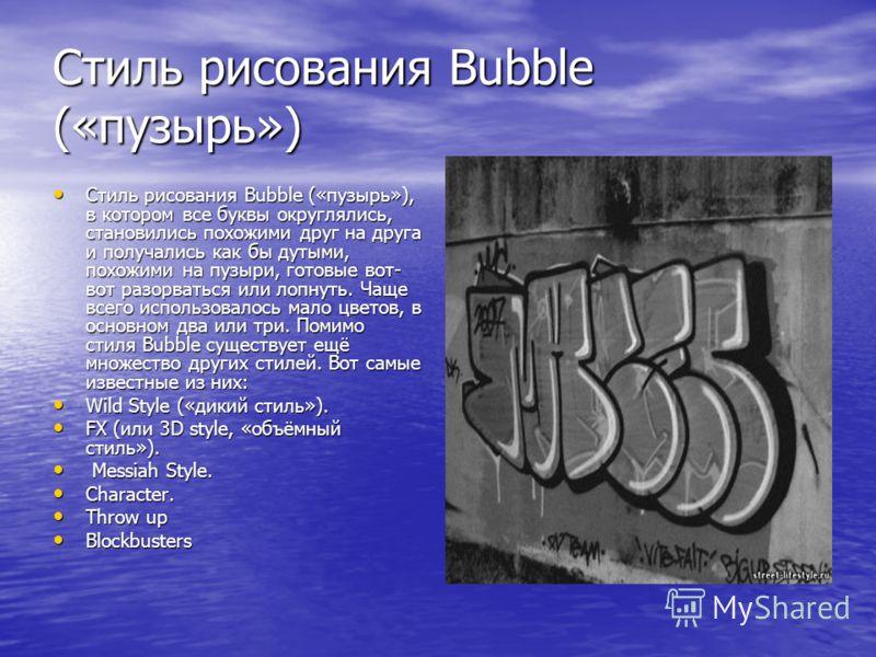 Стиль рисования Bubble («пузырь») Стиль рисования Bubble («пузырь»), в котором все буквы округлялись, становились похожими друг на друга и получались как бы дутыми, похожими на пузыри, готовые вот- вот разорваться или лопнуть. Чаще всего использовало