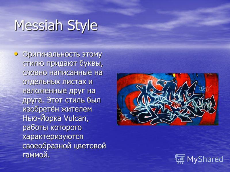 Messiah Style Оригинальность этому стилю придают буквы, словно написанные на отдельных листах и наложенные друг на друга. Этот стиль был изобретён жителем Нью-Йорка Vulcan, работы которого характеризуются своеобразной цветовой гаммой. Оригинальность