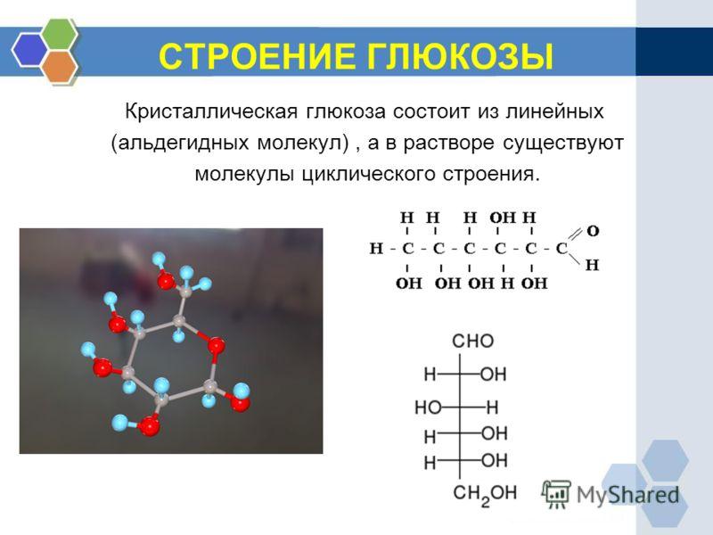 СТРОЕНИЕ ГЛЮКОЗЫ Кристаллическая глюкоза состоит из линейных (альдегидных молекул), а в растворе существуют молекулы циклического строения.