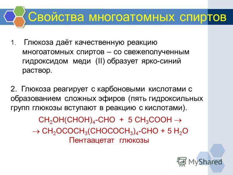 Свойства многоатомных спиртов 1. Глюкоза даёт качественную реакцию многоатомных спиртов – со свежеполученным гидроксидом меди (II) образует ярко-синий раствор. 2. Глюкоза реагирует с карбоновыми кислотами с образованием сложных эфиров (пять гидроксил