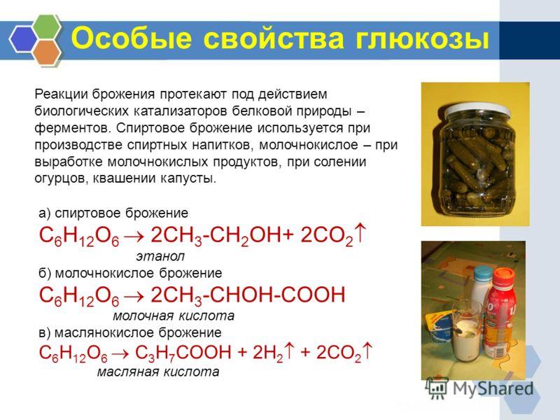 Особые свойства глюкозы а) спиртовое брожение C 6 H 12 O 6 2CH 3 -CH 2 OH+ 2CO 2 этанол б) молочнокислое брожение C 6 H 12 O 6 2CH 3 -CHOH-COOH молочная кислота в) маслянокислое брожение C 6 H 12 O 6 C 3 H 7 COOH + 2H 2 + 2CO 2 масляная кислота Реакц