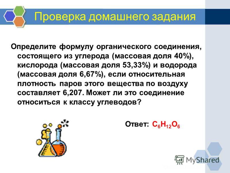 Проверка домашнего задания Определите формулу органического соединения, состоящего из углерода (массовая доля 40%), кислорода (массовая доля 53,33%) и водорода (массовая доля 6,67%), если относительная плотность паров этого вещества по воздуху состав