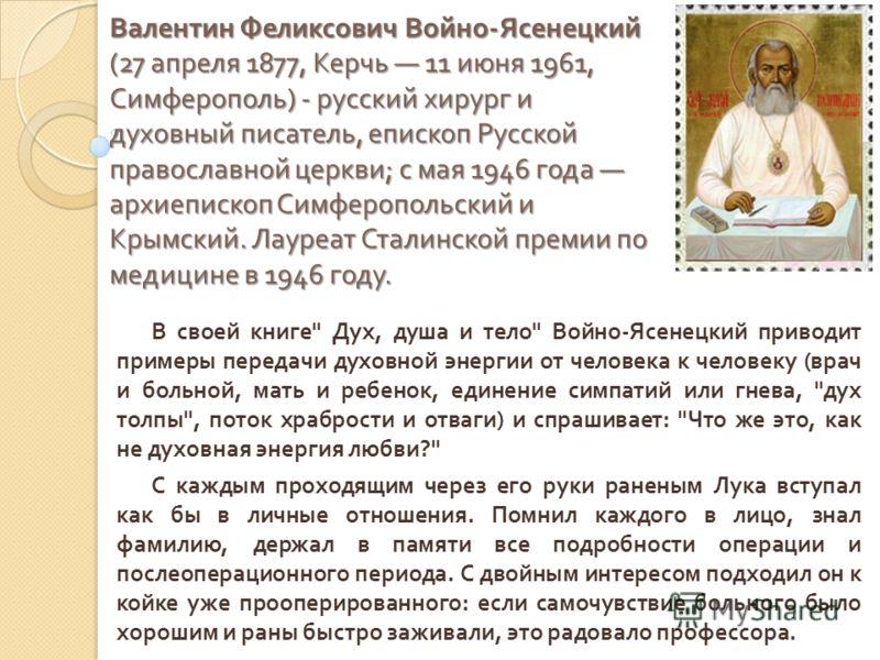 Валентин Феликсович Войно - Ясенецкий (27 апреля 1877, Керчь 11 июня 1961, Симферополь ) - русский хирург и духовный писатель, епископ Русской православной церкви ; с мая 1946 года архиепископ Симферопольский и Крымский. Лауреат Сталинской премии по