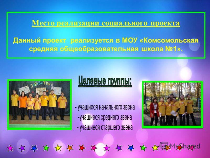 Место реализации социального проекта Данный проект реализуется в МОУ «Комсомольская средняя общеобразовательная школа 1».