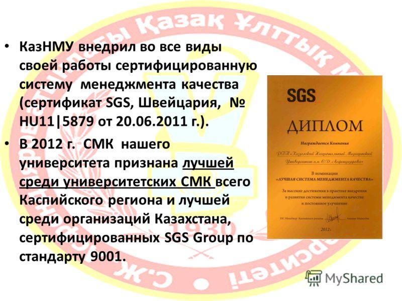 КазНМУ внедрил во все виды своей работы сертифицированную систему менеджмента качества (сертификат SGS, Швейцария, HU11|5879 от 20.06.2011 г.). В 2012 г. СМК нашего университета признана лучшей среди университетских СМК всего Каспийского региона и лу