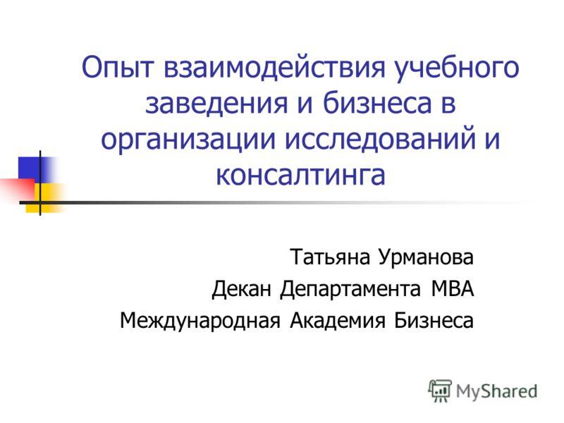Опыт взаимодействия учебного заведения и бизнеса в организации исследований и консалтинга Татьяна Урманова Декан Департамента МВА Международная Академия Бизнеса