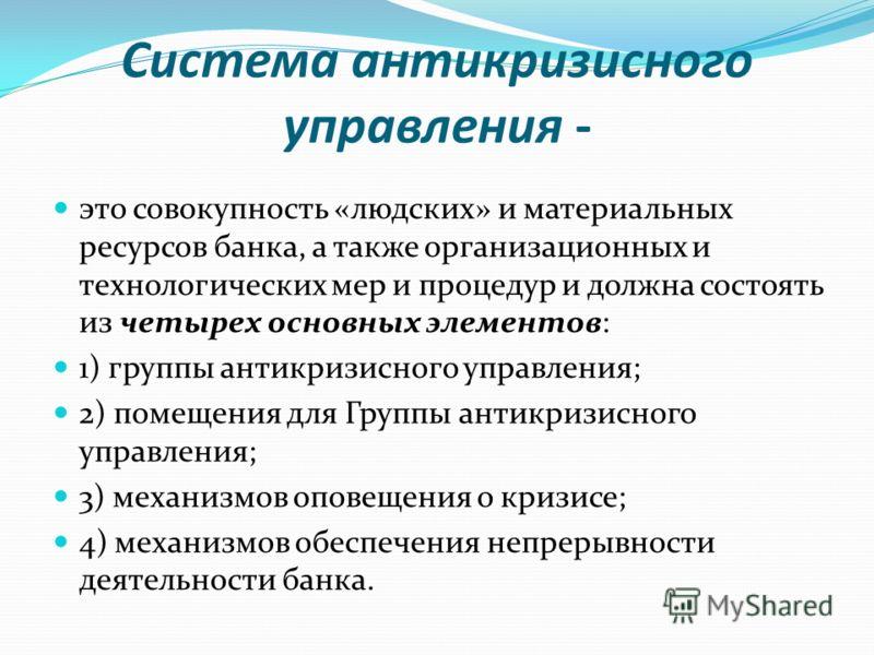 Система антикризисного управления - это совокупность «людских» и материальных ресурсов банка, а также организационных и технологических мер и процедур и должна состоять из четырех основных элементов: 1) группы антикризисного управления; 2) помещения