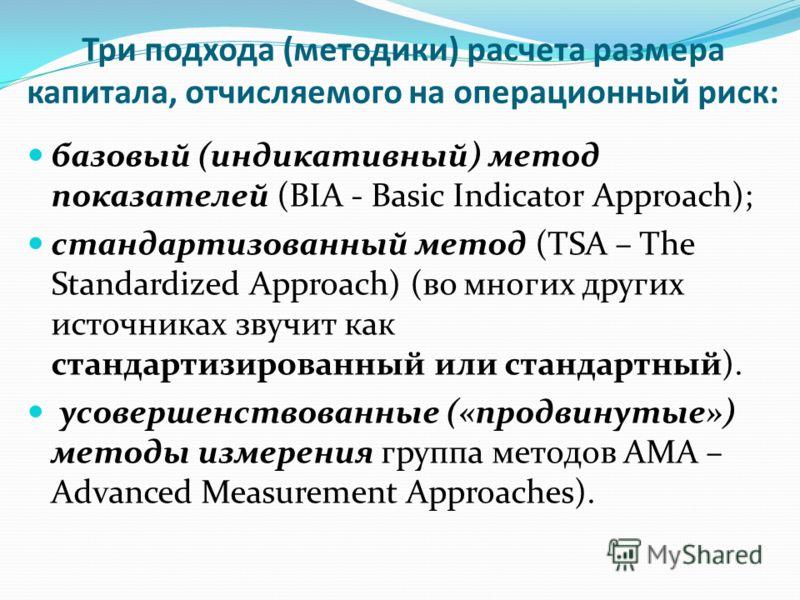 Три подхода (методики) расчета размера капитала, отчисляемого на операционный риск: базовый (индикативный) метод показателей (BIA - Basic Indicator Approach); стандартизованный метод (TSA – The Standardized Approach) (во многих других источниках зву