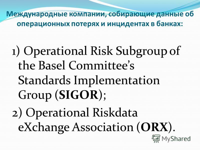 Международные компании, собирающие данные об операционных потерях и инцидентах в банках: 1) Operational Risk Subgroup of the Basel Committees Standards Implementation Group (SIGOR); 2) Operational Riskdata eXchange Association (ORX).