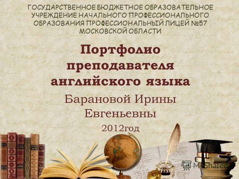 ГОСУДАРСТВЕННОЕ БЮДЖЕТНОЕ ОБРАЗОВАТЕЛЬНОЕ УЧРЕЖДЕНИЕ НАЧАЛЬНОГО ПРОФЕССИОНАЛЬНОГО ОБРАЗОВАНИЯ ПРОФЕССИОНАЛЬНЫЙ ЛИЦЕЙ 57 МОСКОВСКОЙ ОБЛАСТИ Портфолио преподавателя английского языка Барановой Ирины Евгеньевны 2012год