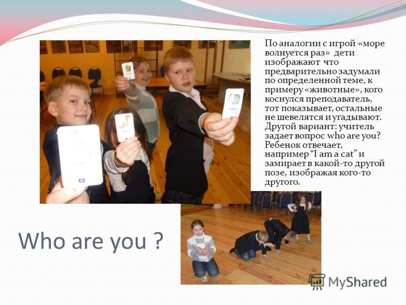 Who are you ? По аналогии с игрой «море волнуется раз» дети изображают что предварительно задумали по определенной теме, к примеру «животные», кого коснулся преподаватель, тот показывает, остальные не шевелятся и угадывают. Другой вариант: учитель за
