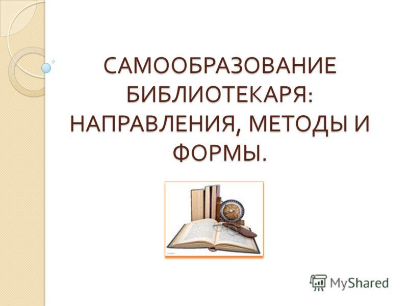 САМООБРАЗОВАНИЕ БИБЛИОТЕКАРЯ : НАПРАВЛЕНИЯ, МЕТОДЫ И ФОРМЫ.