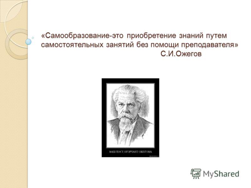 «Самообразование-это приобретение знаний путем самостоятельных занятий без помощи преподавателя» С.И.Ожегов