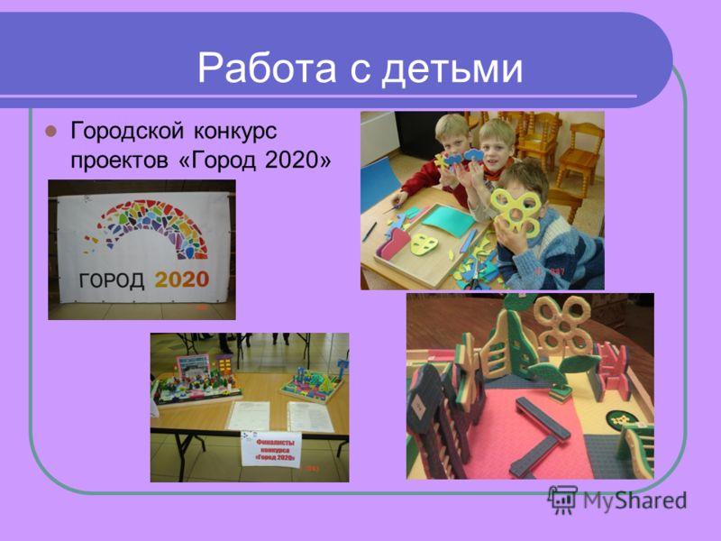 Работа с детьми Городской конкурс проектов «Город 2020»