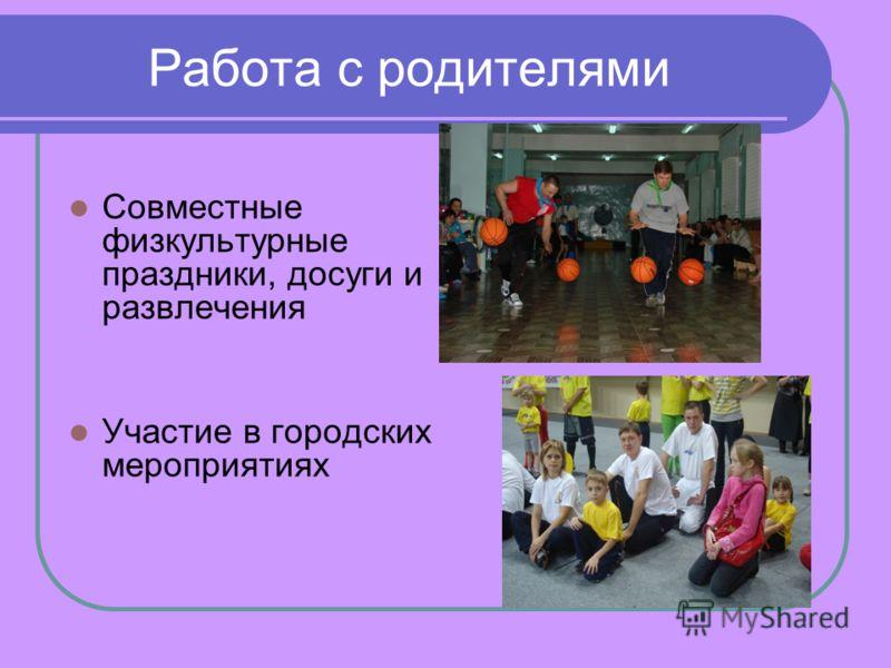 Работа с родителями Совместные физкультурные праздники, досуги и развлечения Участие в городских мероприятиях