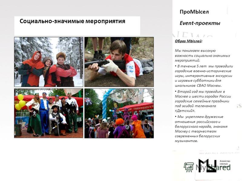 ПроМЫсел Event-проекты Образ МЫслей: Мы понимаем высокую важность социально значимых мероприятий. В течение 5 лет мы проводили городские военно-исторические игры, интерактивные экскурсии и игровые субботники для школьников СВАО Москвы. Второй год мы