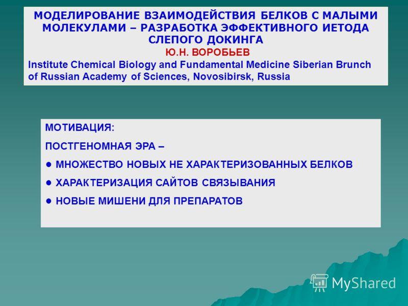 МОДЕЛИРОВАНИЕ ВЗАИМОДЕЙСТВИЯ БЕЛКОВ С МАЛЫМИ МОЛЕКУЛАМИ – РАЗРАБОТКА ЭФФЕКТИВНОГО ИЕТОДА СЛЕПОГО ДОКИНГА Ю.Н. ВОРОБЬЕВ Institute Chemical Biology and Fundamental Medicine Siberian Brunch of Russian Academy of Sciences, Novosibirsk, Russia МОТИВАЦИЯ: