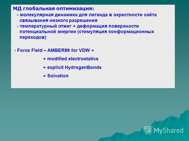 МД глобальная оптимизация: - молекулярная динамика для лиганда в окрестности сайта связывания низкого разрешения - температурный отжиг + деформация поверхности потенциальной энергии (стимуляция конформационных переходов) - Force Field – AMBER99 for V