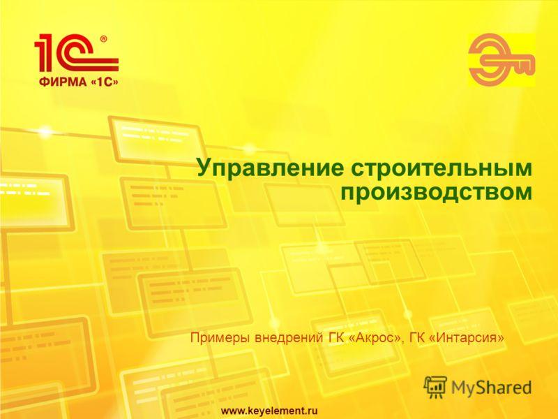 www.keyelement.ru Управление строительным производством Примеры внедрений ГК «Акрос», ГК «Интарсия»