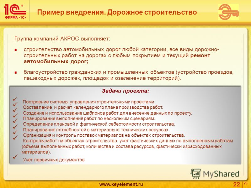 22 29 www.keyelement.ru Пример внедрения. Дорожное строительство Группа компаний АКРОС выполняет: строительство автомобильных дорог любой категории, все виды дорожно- строительных работ на дорогах с любым покрытием и текущий ремонт автомобильных доро