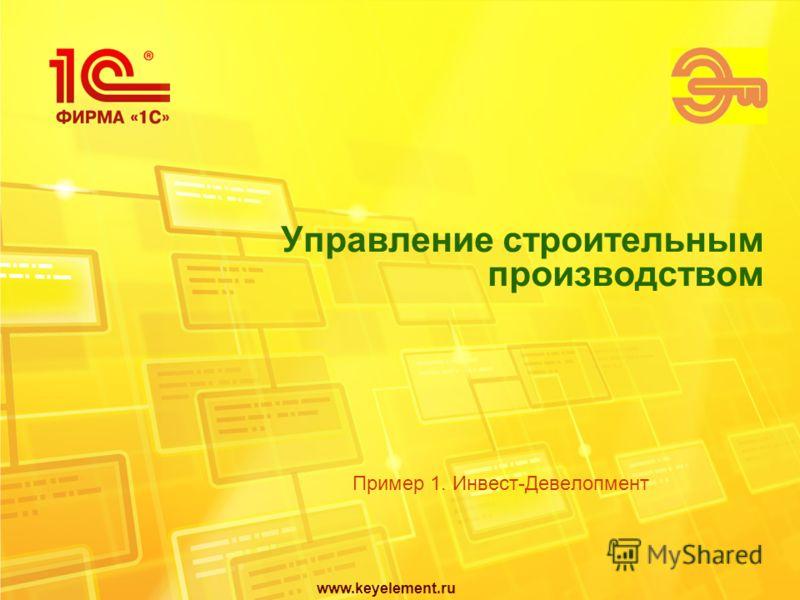 www.keyelement.ru Управление строительным производством Пример 1. Инвест-Девелопмент