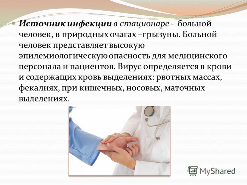 Источник инфекции в стационаре – больной человек, в природных очагах –грызуны. Больной человек представляет высокую эпидемиологическую опасность для медицинского персонала и пациентов. Вирус определяется в крови и содержащих кровь выделениях: рвотных