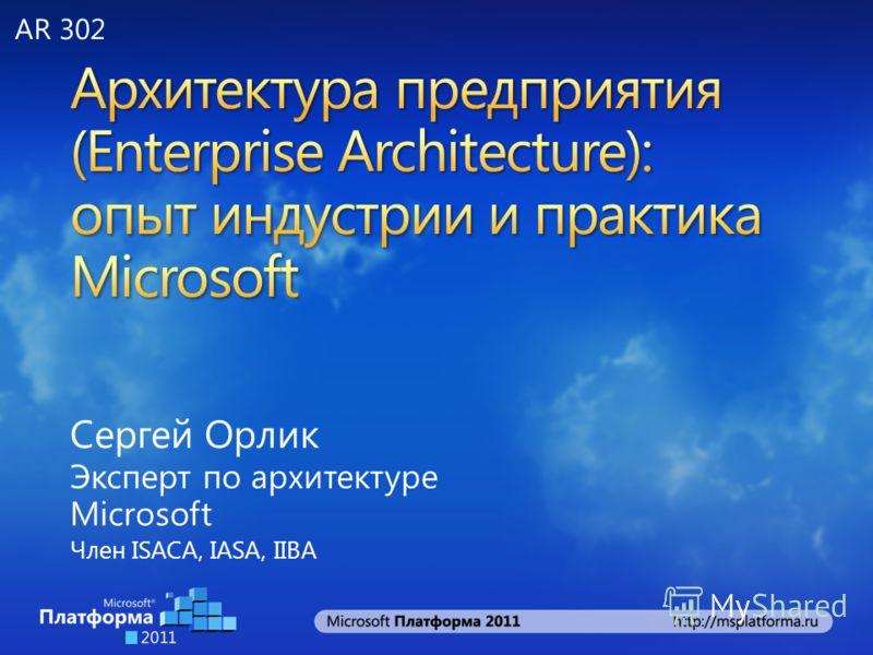 Сергей Орлик Эксперт по архитектуре Microsoft Член ISACA, IASA, IIBA AR 302