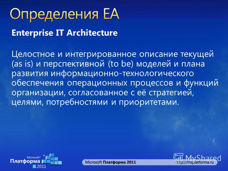 Enterprise IT Architecture Целостное и интегрированное описание текущей (as is) и перспективной (to be) моделей и плана развития информационно-технологического обеспечения операционных процессов и функций организации, согласованное с её стратегией, ц