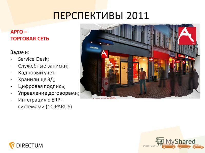 DIRECTUM 4.7 ПЕРСПЕКТИВЫ 2011 АРГО – ТОРГОВАЯ СЕТЬ Задачи: -Service Desk; -Служебные записки; -Кадровый учет; -Хранилище ЭД; -Цифровая подпись; -Управление договорами; -Интеграция с ERP- системами (1С;PARUS)