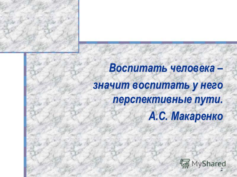 2 Воспитать человека – значит воспитать у него перспективные пути. А.С. Макаренко
