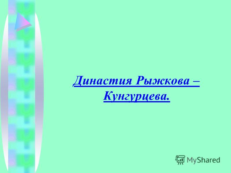 Династия Рыжкова – Кунгурцева.