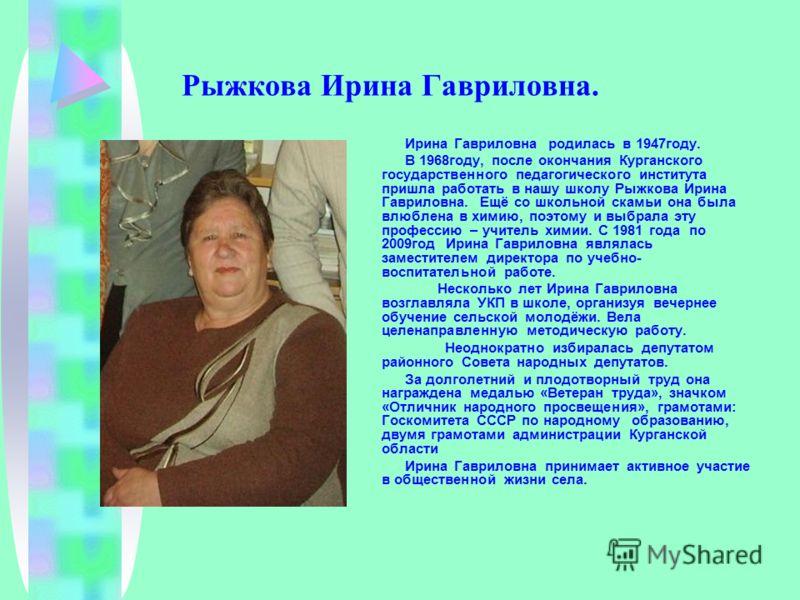 Рыжкова Ирина Гавриловна. Ирина Гавриловна родилась в 1947году. В 1968году, после окончания Курганского государственного педагогического института пришла работать в нашу школу Рыжкова Ирина Гавриловна. Ещё со школьной скамьи она была влюблена в химию