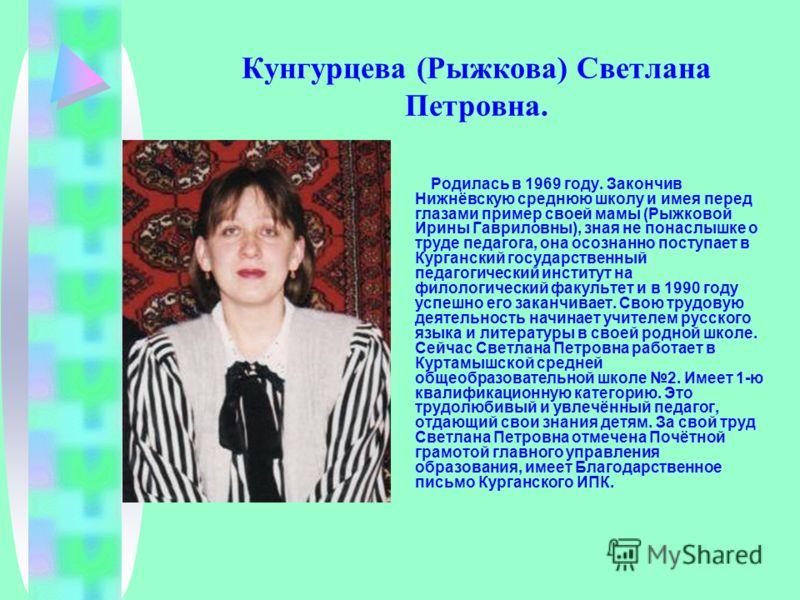 Кунгурцева (Рыжкова) Светлана Петровна. Родилась в 1969 году. Закончив Нижнёвскую среднюю школу и имея перед глазами пример своей мамы (Рыжковой Ирины Гавриловны), зная не понаслышке о труде педагога, она осознанно поступает в Курганский государствен