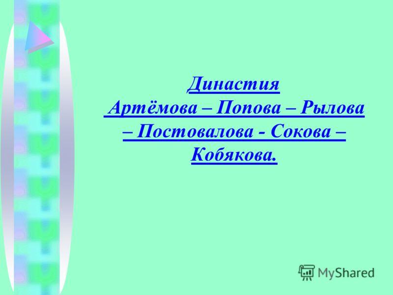 Династия Артёмова – Попова – Рылова – Постовалова - Сокова – Кобякова.