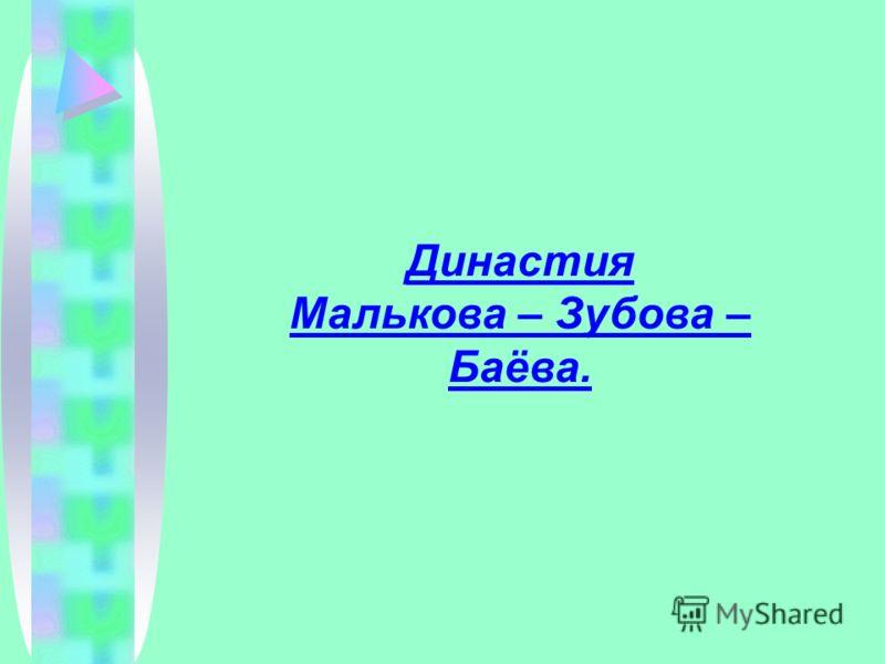 Династия Малькова – Зубова – Баёва.
